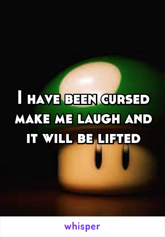 I have been cursed make me laugh and it will be lifted