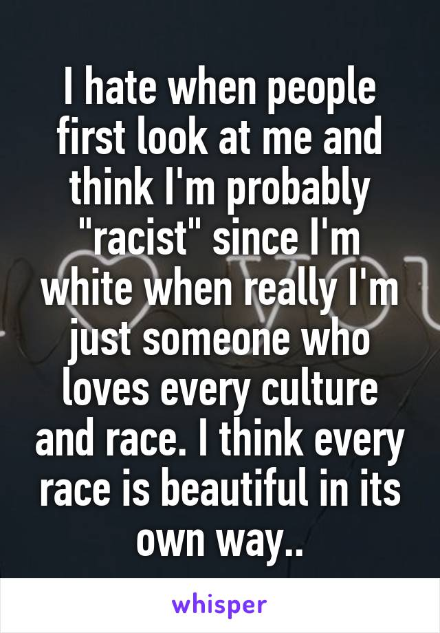 "I hate when people first look at me and think I'm probably ""racist"" since I'm white when really I'm just someone who loves every culture and race. I think every race is beautiful in its own way.."