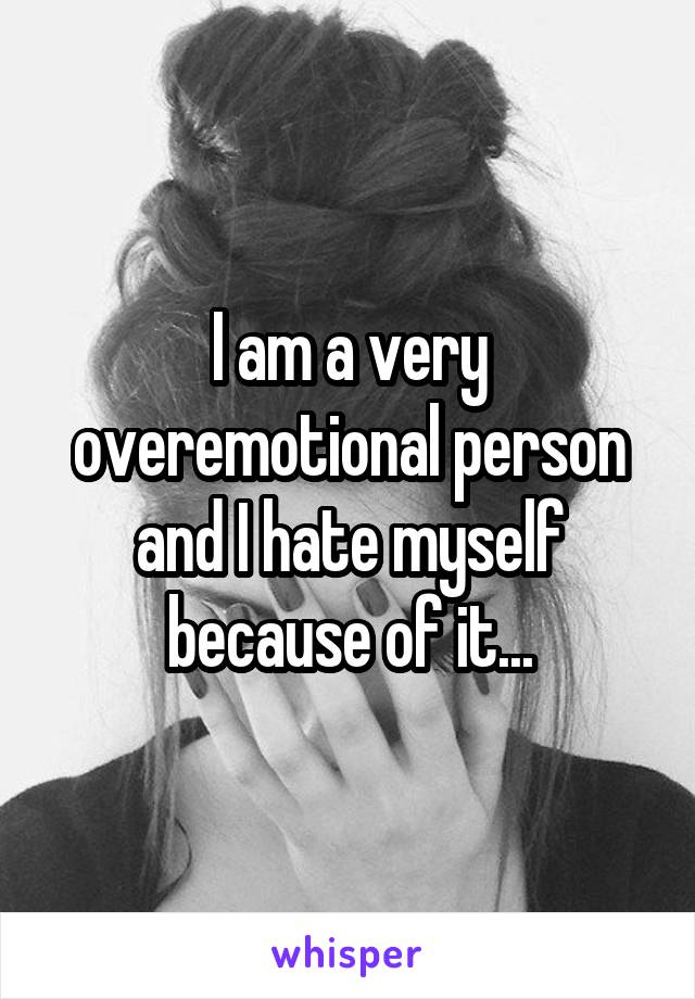 I am a very overemotional person and I hate myself because of it...