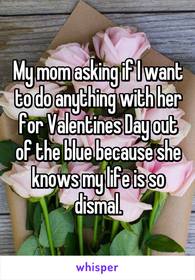 My mom asking if I want to do anything with her for Valentines Day out of the blue because she knows my life is so dismal.