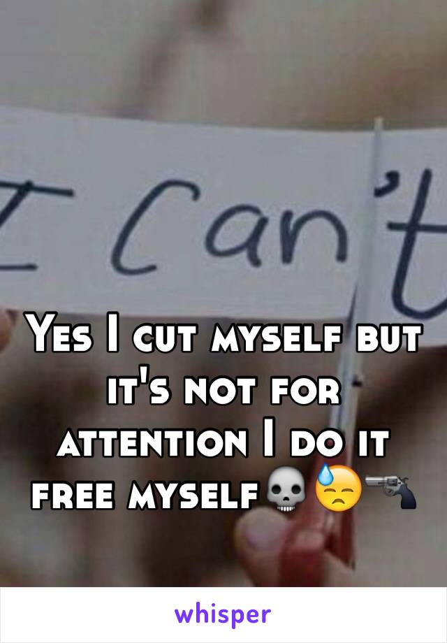 Yes I cut myself but it's not for attention I do it free myself💀😓🔫