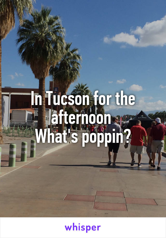 In Tucson for the afternoon  What's poppin?