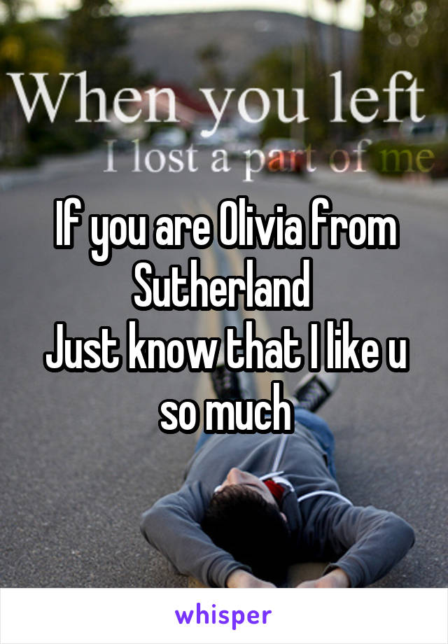 If you are Olivia from Sutherland  Just know that I like u so much