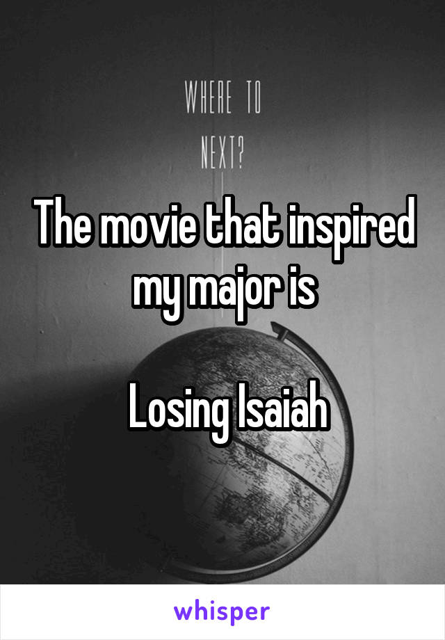 The movie that inspired my major is   Losing Isaiah
