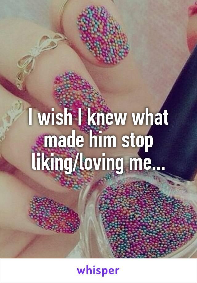 I wish I knew what made him stop liking/loving me...