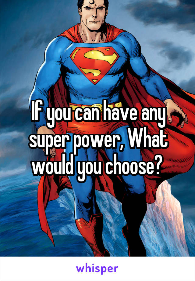 If you can have any super power, What would you choose?