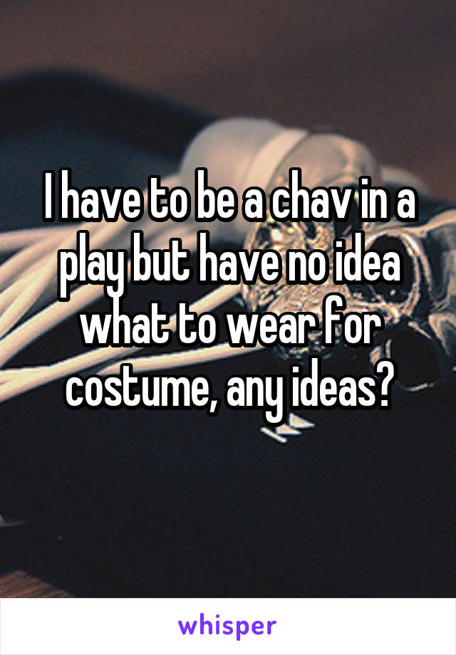 I have to be a chav in a play but have no idea what to wear for costume, any ideas?