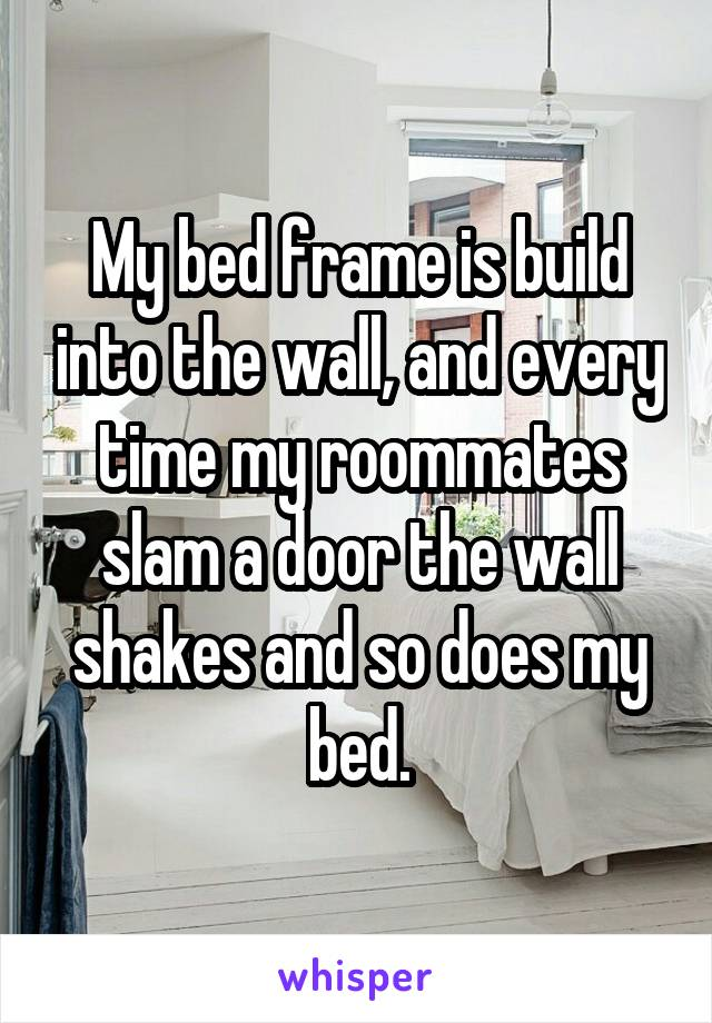 My bed frame is build into the wall, and every time my roommates slam a door the wall shakes and so does my bed.