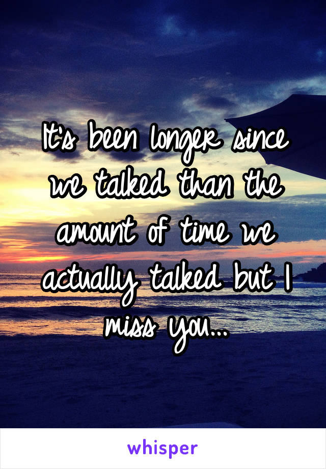 It's been longer since we talked than the amount of time we actually talked but I miss you...