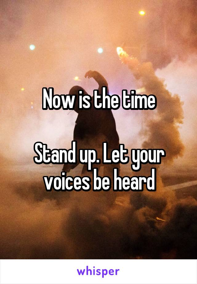 Now is the time   Stand up. Let your voices be heard