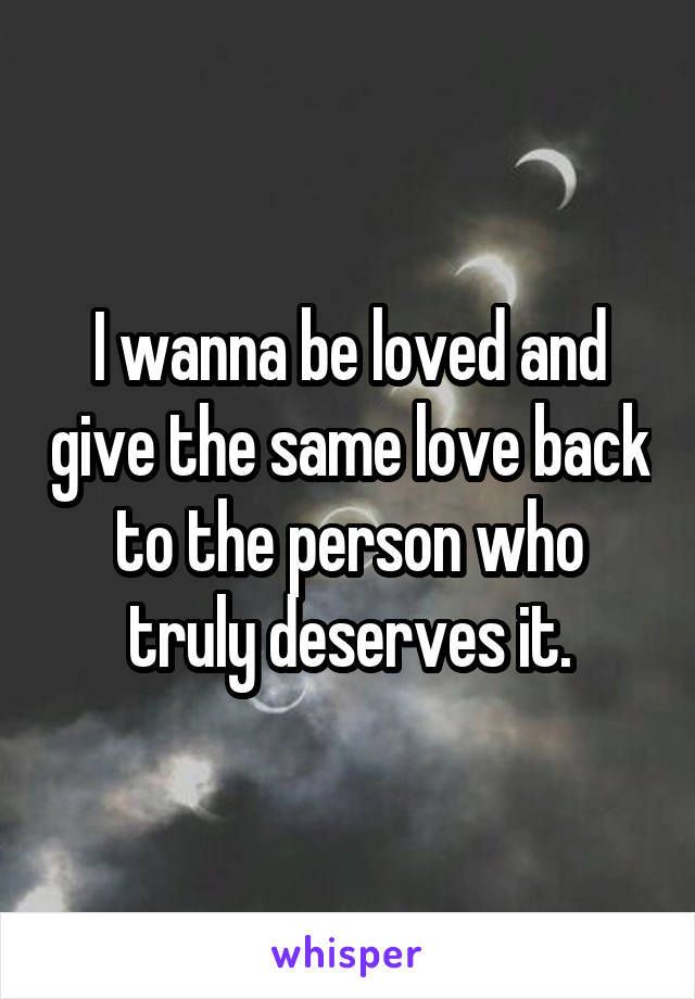 I wanna be loved and give the same love back to the person who truly deserves it.