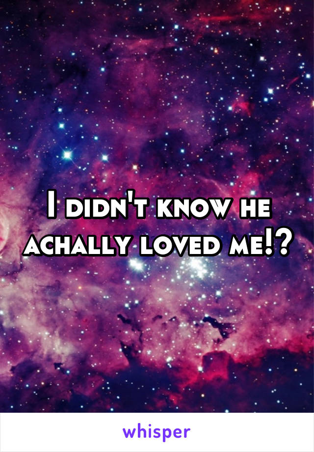 I didn't know he achally loved me!?