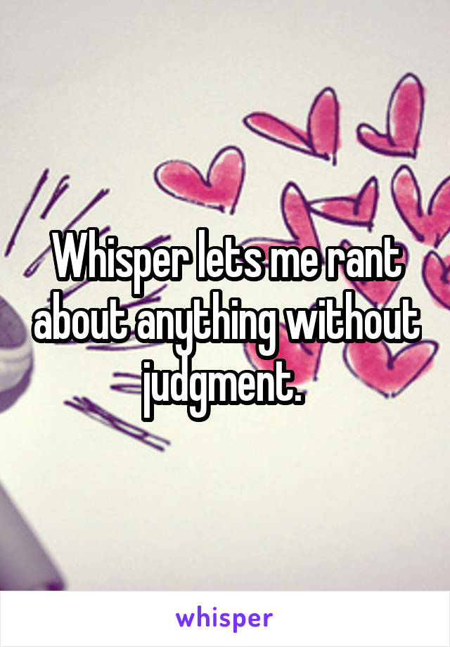 Whisper lets me rant about anything without judgment.