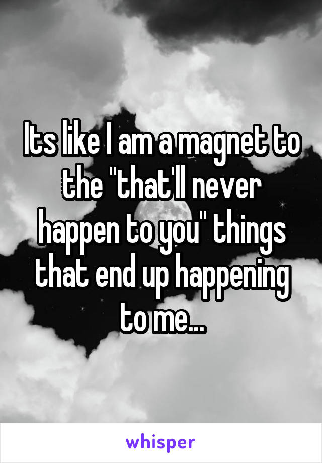 "Its like I am a magnet to the ""that'll never happen to you"" things that end up happening to me..."