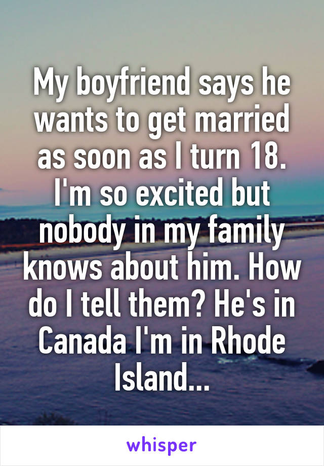 My boyfriend says he wants to get married as soon as I turn 18. I'm so excited but nobody in my family knows about him. How do I tell them? He's in Canada I'm in Rhode Island...