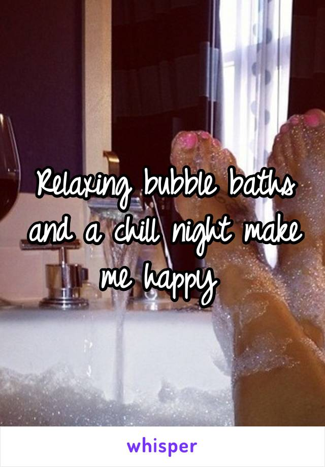 Relaxing bubble baths and a chill night make me happy