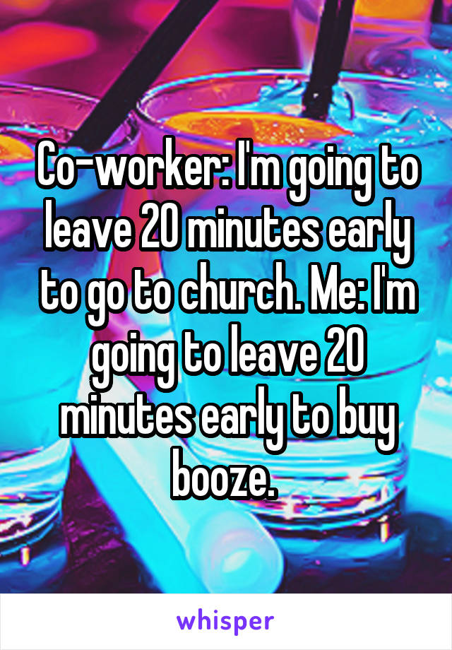 Co-worker: I'm going to leave 20 minutes early to go to church. Me: I'm going to leave 20 minutes early to buy booze.