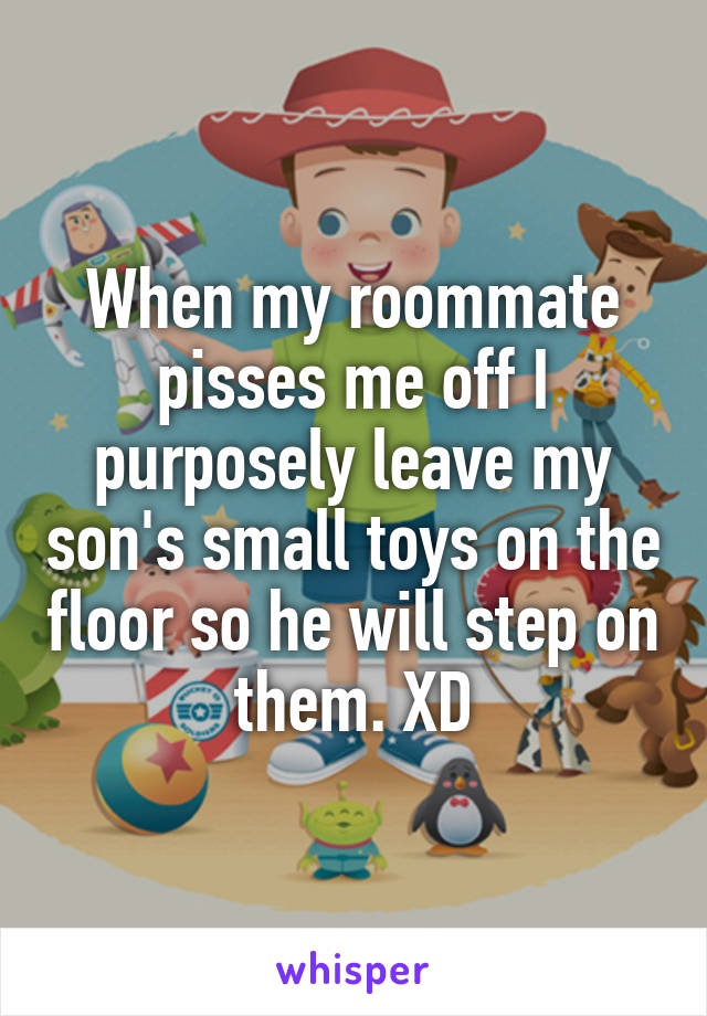 When my roommate pisses me off I purposely leave my son's small toys on the floor so he will step on them. XD