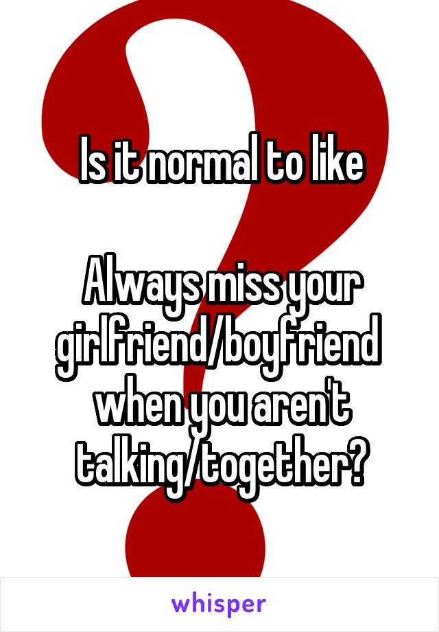 Is it normal to like  Always miss your girlfriend/boyfriend  when you aren't talking/together?