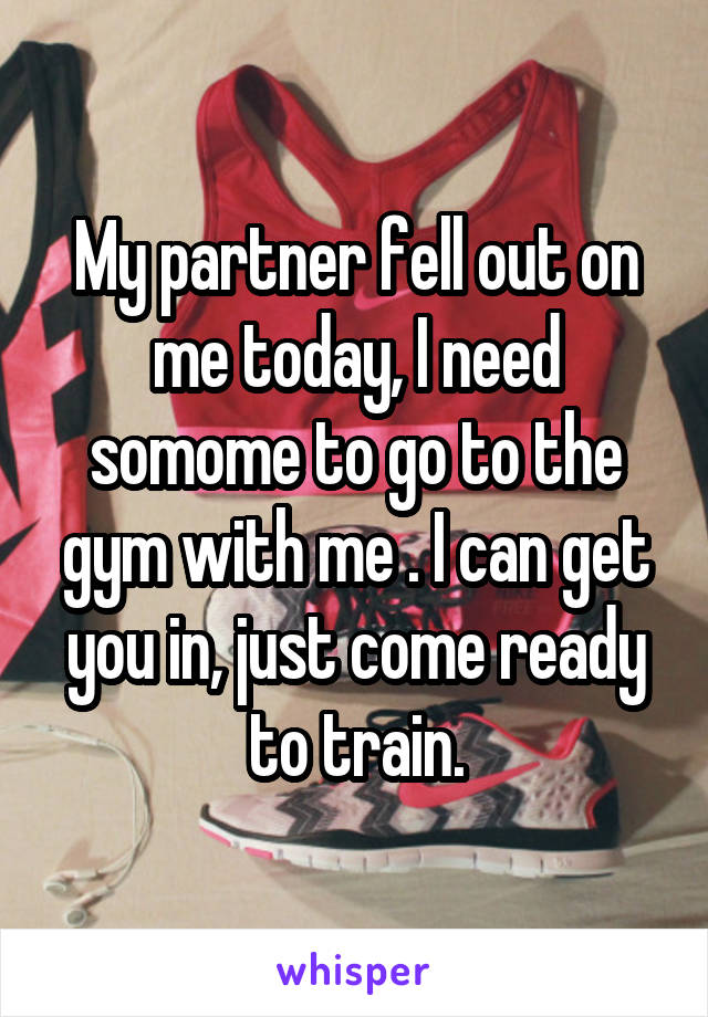 My partner fell out on me today, I need somome to go to the gym with me . I can get you in, just come ready to train.
