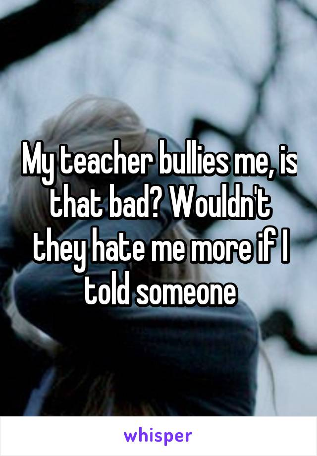 My teacher bullies me, is that bad? Wouldn't they hate me more if I told someone