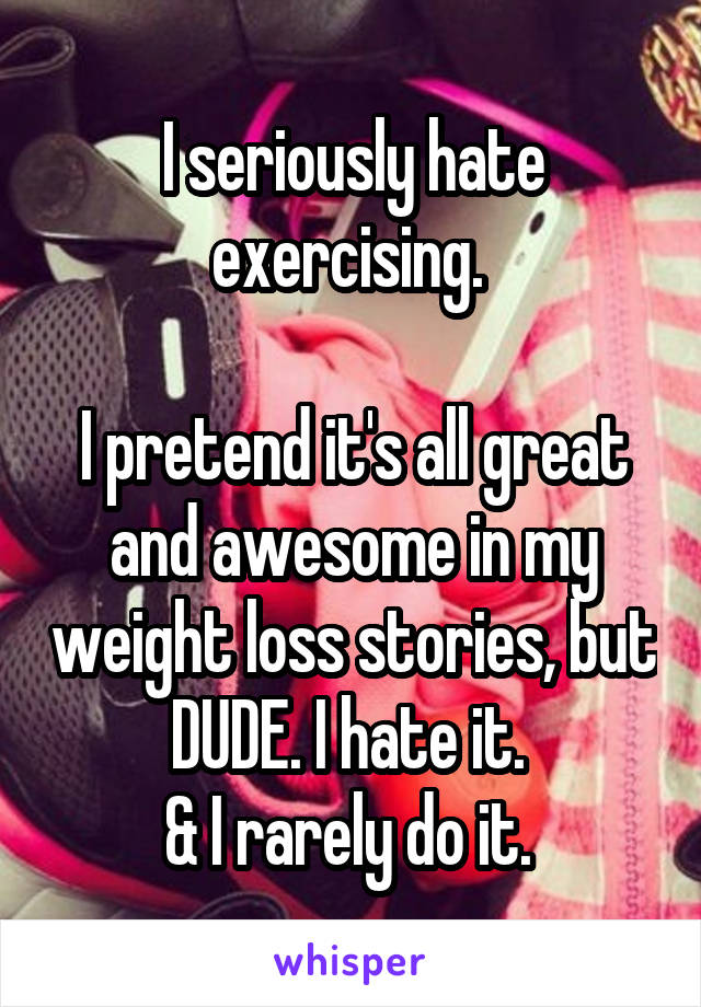 I seriously hate exercising.   I pretend it's all great and awesome in my weight loss stories, but DUDE. I hate it.  & I rarely do it.