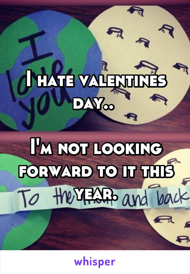 I hate valentines day..   I'm not looking forward to it this year.