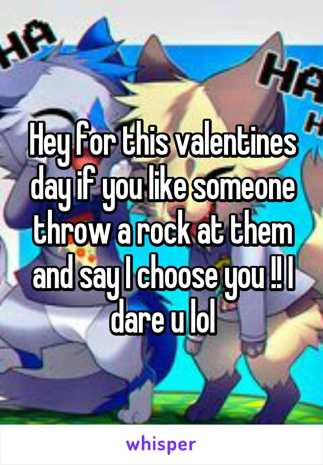 Hey for this valentines day if you like someone throw a rock at them and say I choose you !! I dare u lol