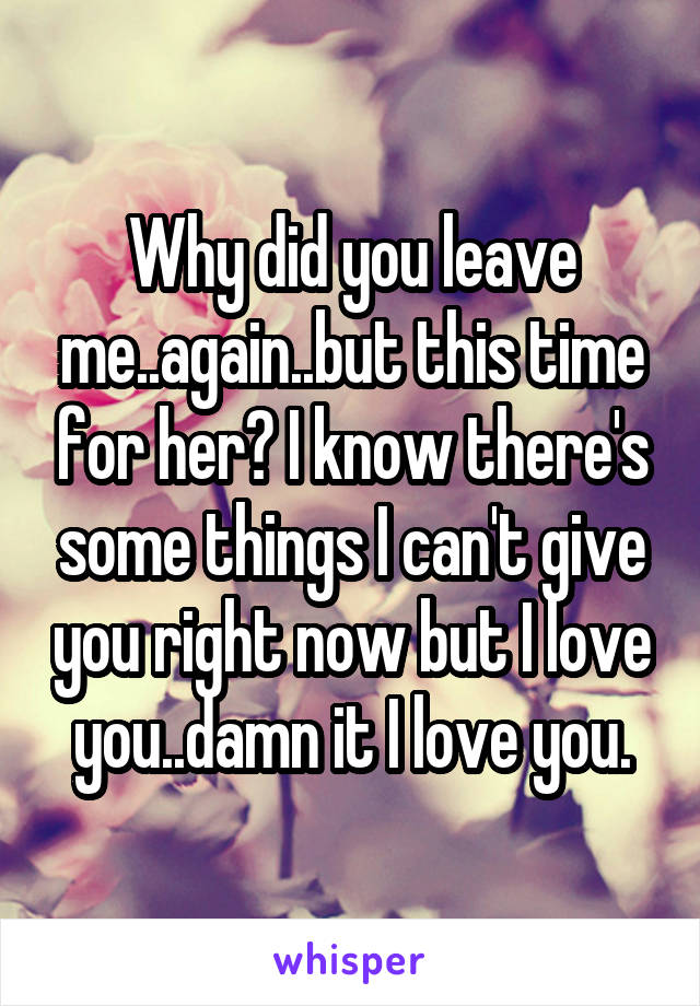 Why did you leave me..again..but this time for her? I know there's some things I can't give you right now but I love you..damn it I love you.