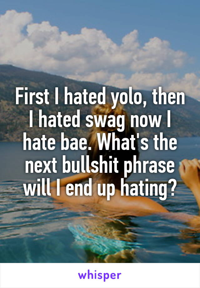 First I hated yolo, then I hated swag now I hate bae. What's the next bullshit phrase will I end up hating?