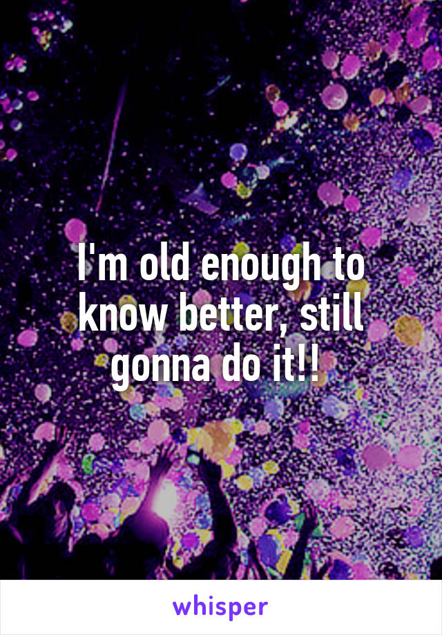 I'm old enough to know better, still gonna do it!!