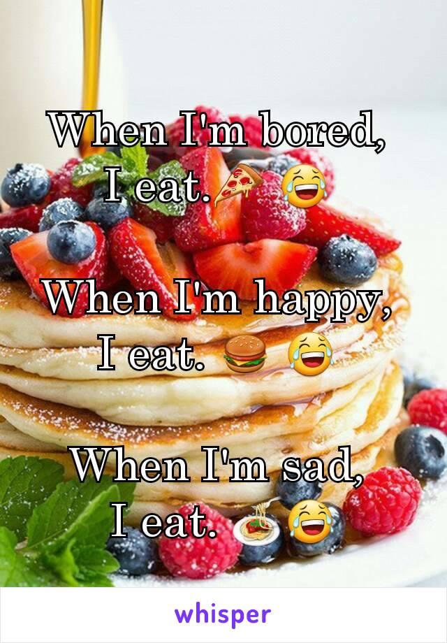 When I'm bored,  I eat.🍕 😂   When I'm happy,  I eat. 🍔 😂   When I'm sad,  I eat. 🍝😂
