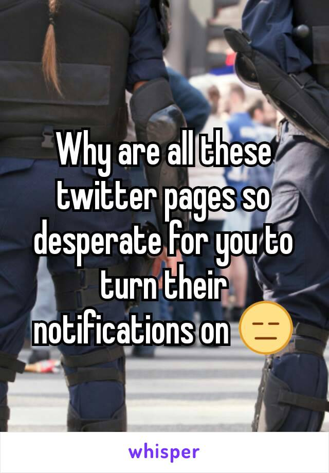 Why are all these twitter pages so desperate for you to turn their notifications on 😑