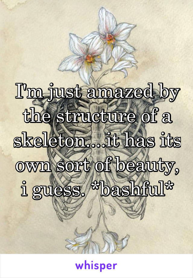 I'm just amazed by the structure of a skeleton....it has its own sort of beauty, i guess. *bashful*
