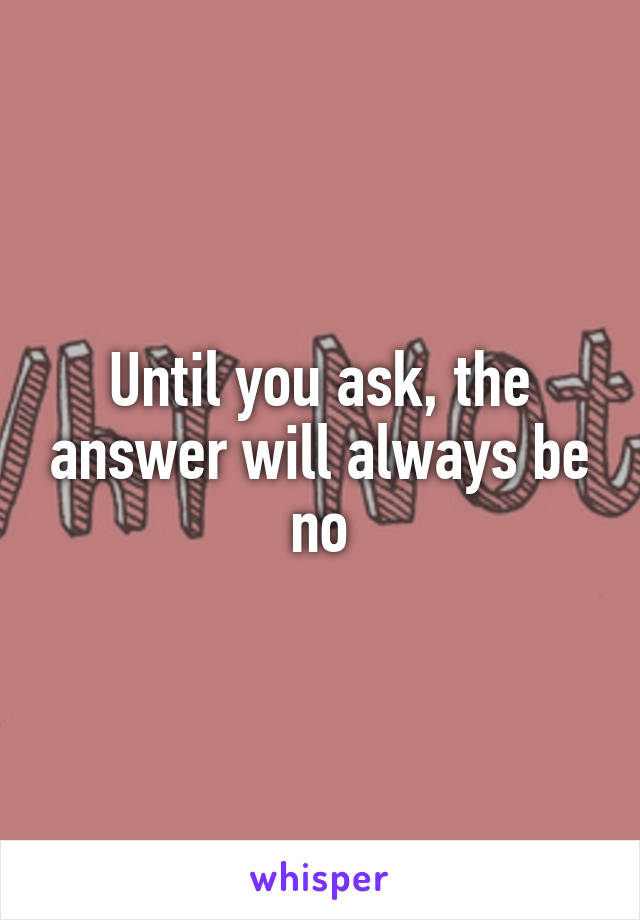 Until you ask, the answer will always be no