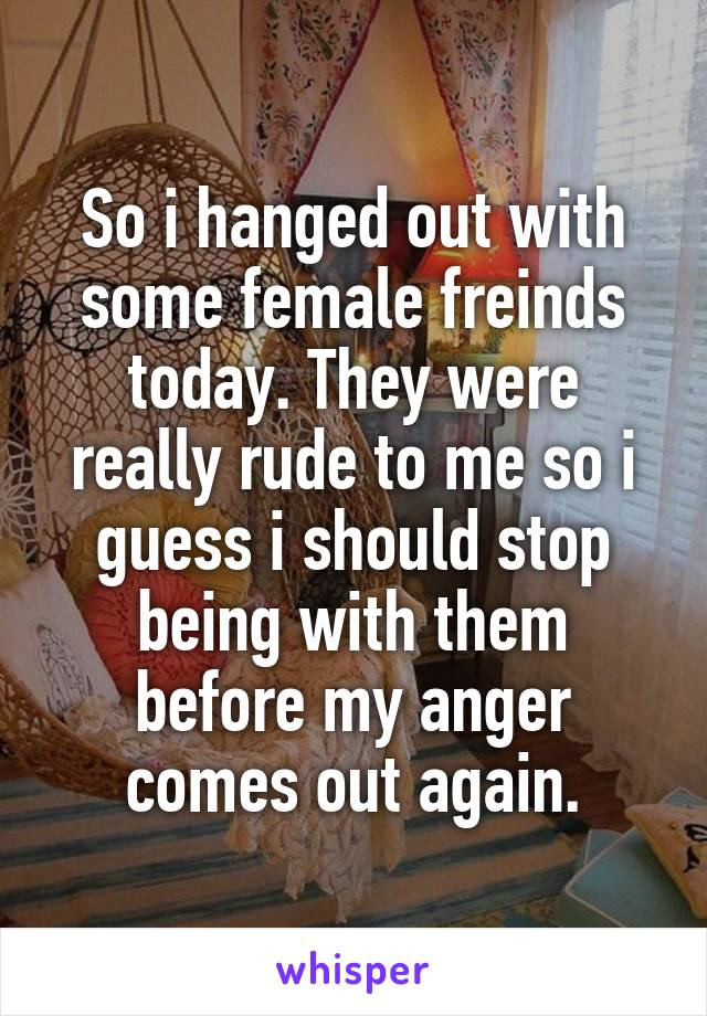 So i hanged out with some female freinds today. They were really rude to me so i guess i should stop being with them before my anger comes out again.