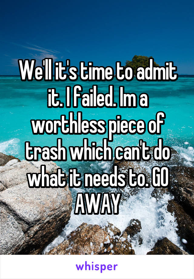 We'll it's time to admit it. I failed. Im a worthless piece of trash which can't do what it needs to. GO AWAY