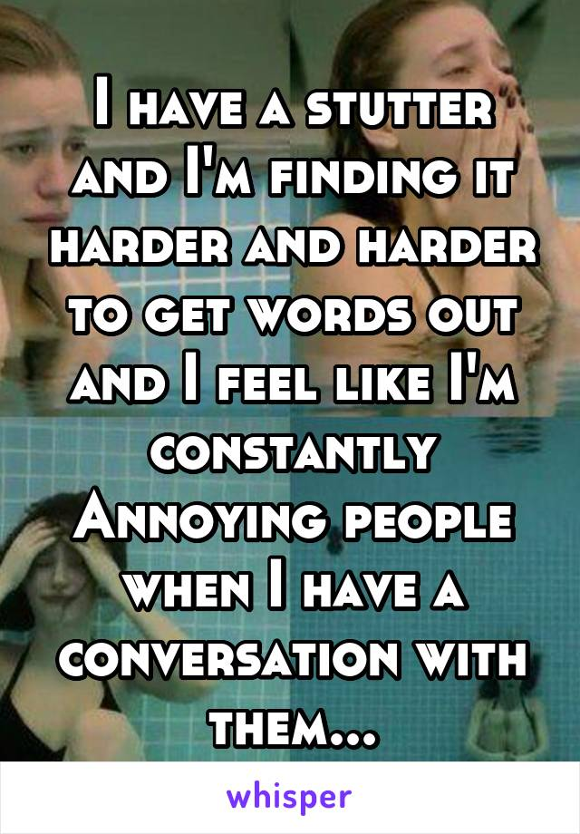 I have a stutter and I'm finding it harder and harder to get words out and I feel like I'm constantly Annoying people when I have a conversation with them...