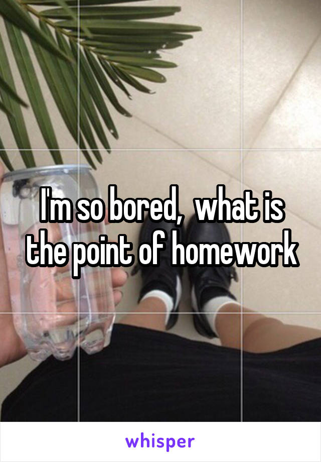 I'm so bored,  what is the point of homework
