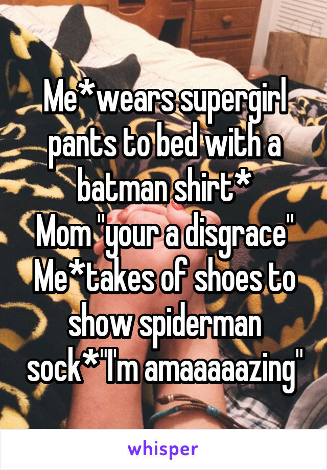 """Me*wears supergirl pants to bed with a batman shirt* Mom """"your a disgrace"""" Me*takes of shoes to show spiderman sock*""""I'm amaaaaazing"""""""