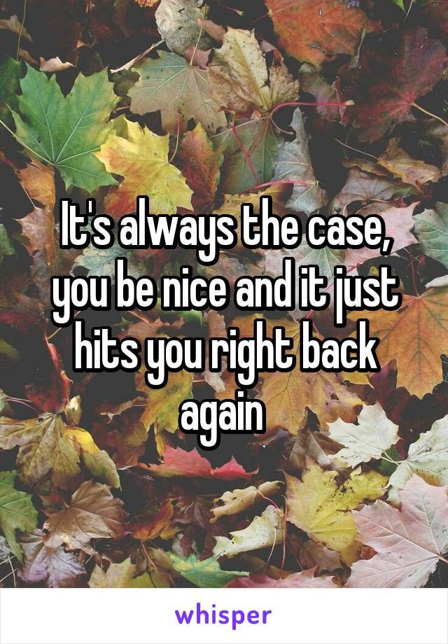 It's always the case, you be nice and it just hits you right back again