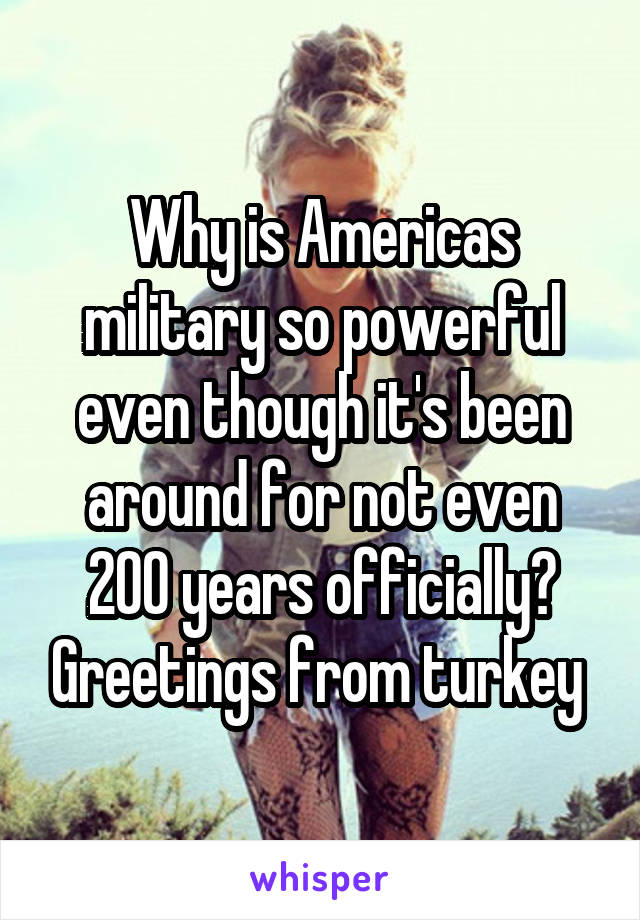 Why is Americas military so powerful even though it's been around for not even 200 years officially? Greetings from turkey
