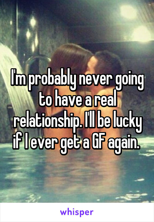 I'm probably never going to have a real relationship. I'll be lucky if I ever get a GF again.