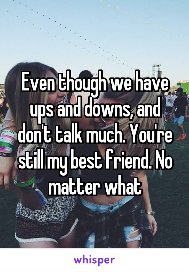 Even though we have ups and downs, and don't talk much. You're still my best friend. No matter what