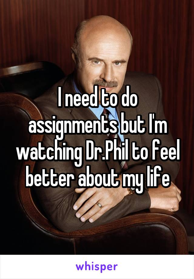 I need to do assignments but I'm watching Dr.Phil to feel better about my life