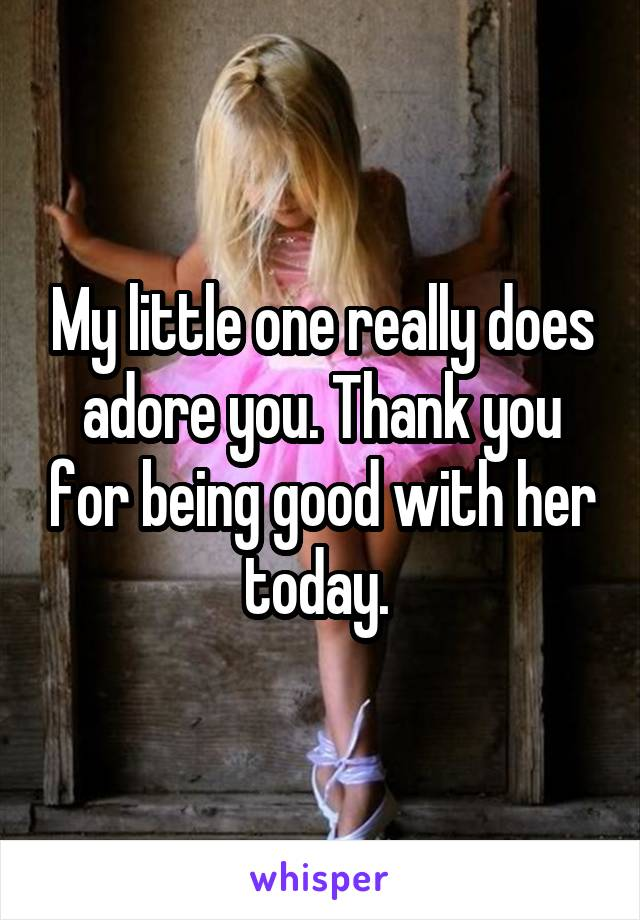 My little one really does adore you. Thank you for being good with her today.