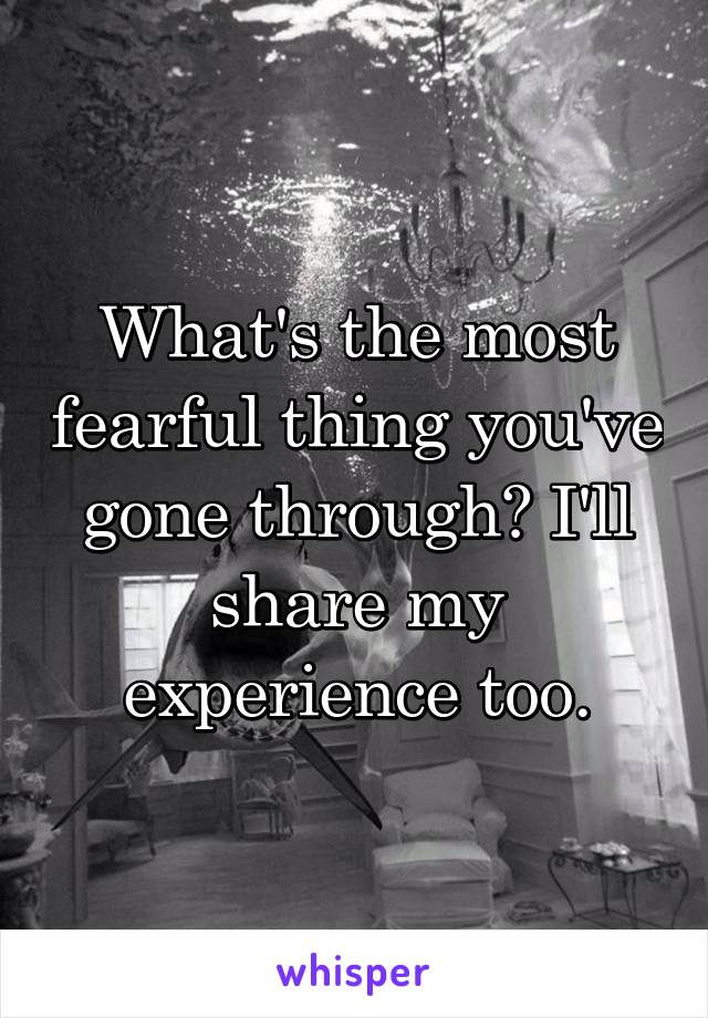 What's the most fearful thing you've gone through? I'll share my experience too.