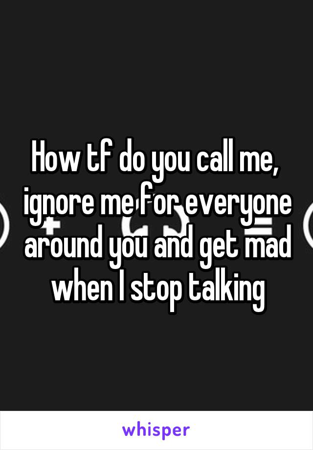 How tf do you call me,  ignore me for everyone around you and get mad when I stop talking