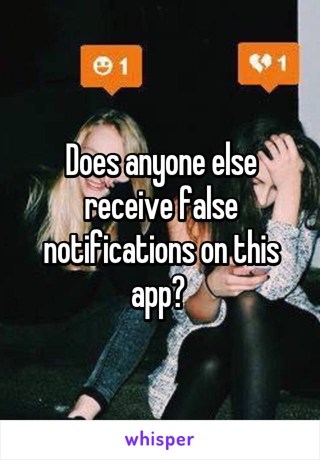 Does anyone else receive false notifications on this app?