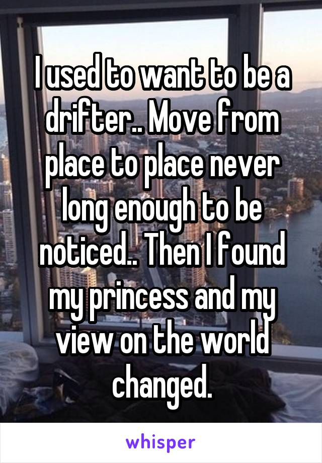 I used to want to be a drifter.. Move from place to place never long enough to be noticed.. Then I found my princess and my view on the world changed.